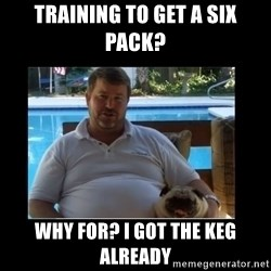 FatLarry and FatDog - Training to get a six pack? why for? I got the keg already