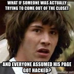 what if meme - What if someone was actually trying to come out of the closet and everyone assumed his page got hacked?