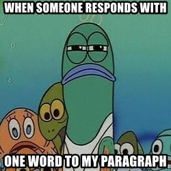 Serious Fish Spongebob - when someone responds with one word to my paragraph