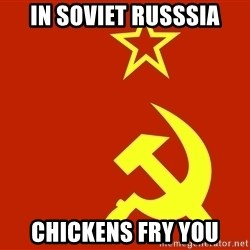 In Soviet Russia - in soviet russsia chickens fry you