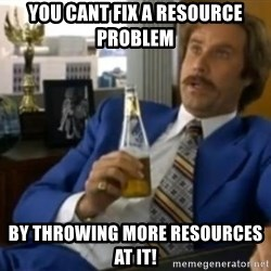 That escalated quickly-Ron Burgundy - You cant fix a resource problem By throwing more resources at it!