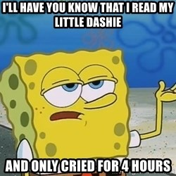 I'll have you know Spongebob - I'll have you know that I read My Little Dashie And only cried for 4 hours