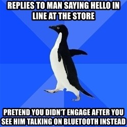 Socially Awkward Penguin - replies to man saying hello in line at the store pretend you didn't engage after you see him talking on bluetooth instead