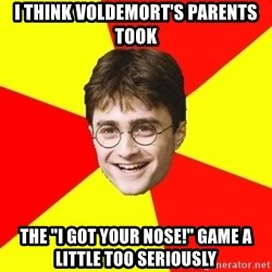 """cheeky harry potter - I THINK VOLDEMORT'S PARENTS TOOK THE """"I GOT YOUR NOSE!"""" GAME A LITTLE TOO SERIOUSLY"""