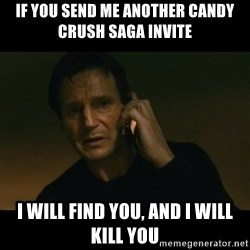 liam neeson taken - IF YOU SEND ME ANOTHER CANDY CRUSH SAGA INVITE I WILL FIND YOU, AND I WILL KILL YOU