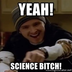 Science Bitch! - Yeah! Science bitch!