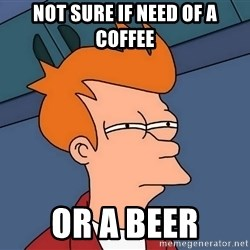 Futurama Fry - Not sure if need of a coffee or a beer