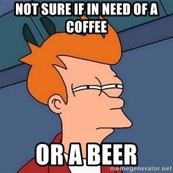 Futurama Fry - not sure if in need of a coffee or a beer