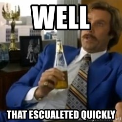 That escalated quickly-Ron Burgundy - WELL  THAT ESCUALETED QUICKLY