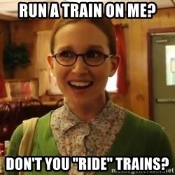 """Sexually Oblivious Girl - Run a train on me? don't you """"ride"""" trains?"""
