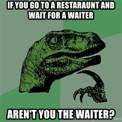 Philosoraptor - if you go to a restaraunt and wait for a waiter aren't you the waiter?