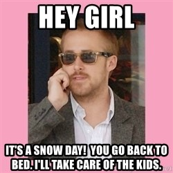 Hey Girl - Hey girl It's a snow day!  You go back to bed. I'll take care of the kids.