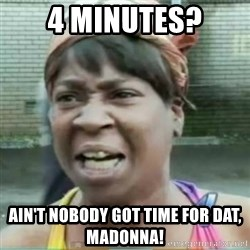 Sweet Brown Meme - 4 Minutes? Ain't nobody got time for dat, madonna!