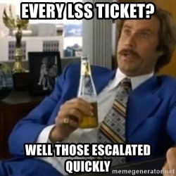 That escalated quickly-Ron Burgundy - Every LSS Ticket? Well those escalated quickly
