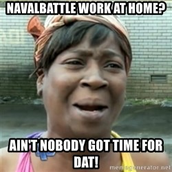 Ain't Nobody got time fo that - NavalBattle work at home? Ain't nobody got time for dat!