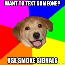 Advice Dog - want to text someone? use smoke signals