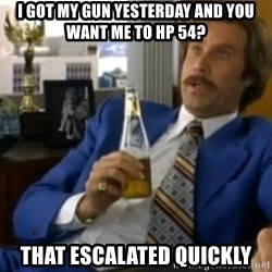 That escalated quickly-Ron Burgundy - i got my gun yesterday and you want me to hp 54? That escalated quickly