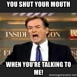 Angry Bill O'Reilly - YOU SHUT YOUR MOUTH  WHEN YOU'RE TALKING TO ME!