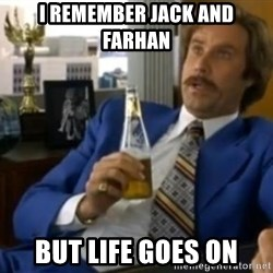 That escalated quickly-Ron Burgundy - I remember jack and farhan but life goes on