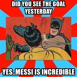 Batman Bitchslap - DID YOU SEE THE GOAL YESTERDAY YES..MESSI IS INCREDIBLE