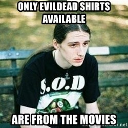 depressed metalhead - Only evildead shirts available are from the movies