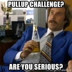 That escalated quickly-Ron Burgundy - pullup challenge? are you serious?