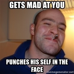 Good Guy Greg - Gets mad at you  punches his self in the face