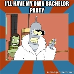 Blackjack and hookers bender - I'll have my own bachelor party