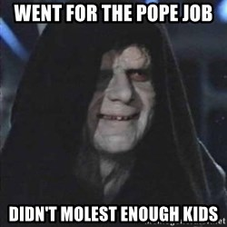 emperorrr - Went for the pope job didn't molest enough kids