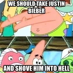 Push it Somewhere Else Patrick - we should take justin bieber and shove him into hell