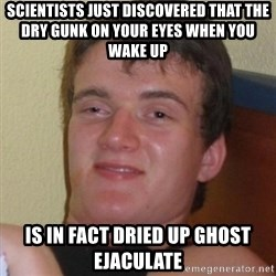 Really highguy - Scientists just discovered that the dry gunk on your eyes when you wake up  IS IN FACT DRIED UP GHOST EJACULATE