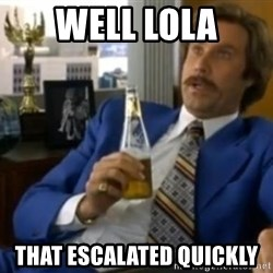That escalated quickly-Ron Burgundy - Well lola that escalated quickly