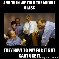 And then we told them... - AND THEN WE TOLD THE MIDDLE CLASS THEY HAVE TO PAY FOR IT BUT CANT USE IT