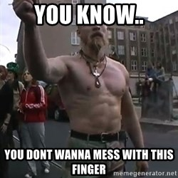 Techno Viking - you know.. You dont wanna mess with this finger