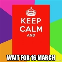 Keep calm and -  WAIT FOR 16 MARCH