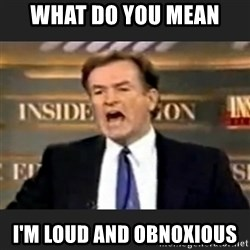 Angry Bill O'Reilly - What do you mean I'm loud and obnoxious