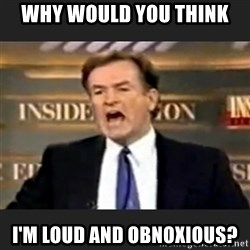 Angry Bill O'Reilly - Why would you think I'm loud and obnoxious?