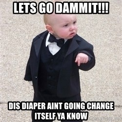 Godfather Baby - Lets go dammit!!! dis diaper aint going change itself ya know