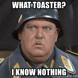 Sergeant Schultz - WHAT TOASTER? I KNOW NOTHING