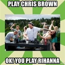 Angry DJ - PLay Chris BRoWN OK! you play rihanna