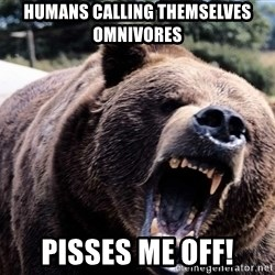 Bear week - HUmans calling themselves omnivores pisses me off!