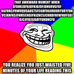 Trollface - that awkward moment when sfdhkjdfhjdfhjdjdfjdhurvgfgf rgfdrejfrwvqvsaustsfcghfogoruuryuryfunvcjxnfksjfnmscndjfhjzncsjchhdfhfhfhufsdjdjcjfiujsidayfuhdncfu you realize you just waisted five minutes of your life reading this