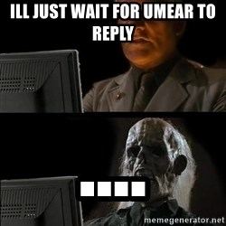 Waiting For - Ill just wait for umear to reply ....