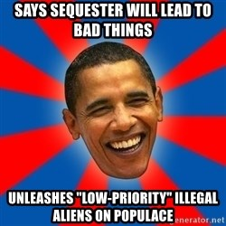 "Obama - Says Sequester will lead to bad things unleashes ""low-Priority"" illegal aliens on populace"