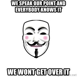 Anon - we speak our point and everybody knows it we wont get over it