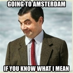 MR bean - Going to amsterdam if you know what i mean