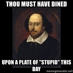 "William Shakespeare - Thou must have dined upon a plate of ""stupid"" this day"