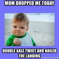 Baby fist - mom dropped me today double axle twist and nailed the landing