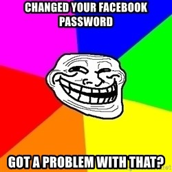Trollface - Changed Your Facebook password Got a Problem with that?