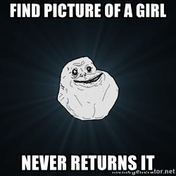 Forever Alone - Find picture of a girl Never returns it